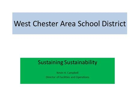 West Chester Area School District Sustaining Sustainability Kevin H. Campbell Director of Facilities and Operations.