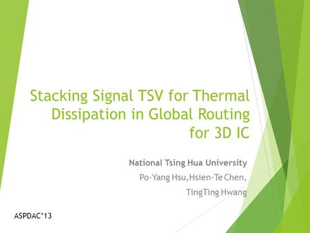 Stacking Signal TSV for Thermal Dissipation in Global Routing for 3D IC National Tsing Hua University Po-Yang Hsu,Hsien-Te Chen, TingTing Hwang ASPDAC'13.