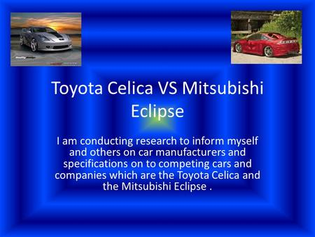 Toyota Celica VS Mitsubishi Eclipse I am conducting research to inform myself and others on car manufacturers and specifications on to competing cars and.