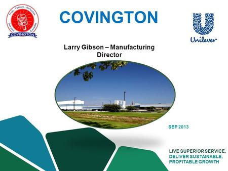 SUPPLY CHAIN LIVE SUPERIOR SERVICE, DELIVER SUSTAINABLE, PROFITABLE GROWTH SEP 2013 Larry Gibson – Manufacturing Director COVINGTON.