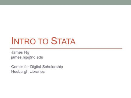 I NTRO TO S TATA James Ng Center for Digital Scholarship Hesburgh Libraries.