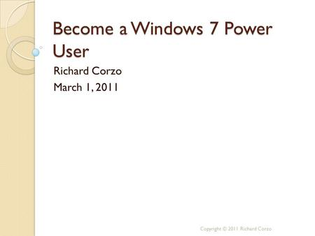 Become a Windows 7 Power User Richard Corzo March 1, 2011 Copyright © 2011 Richard Corzo.