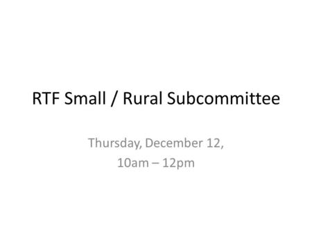 RTF Small / Rural Subcommittee Thursday, December 12, 10am – 12pm.
