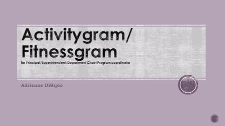 Activitygram/ Fitnessgram for Principal/Superintendent/Department Chair/Program coordinator Adrienne DiSipio.