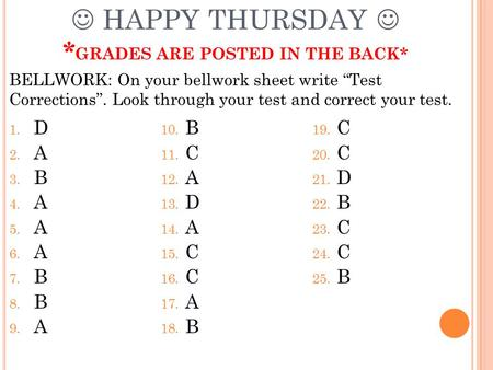 HAPPY THURSDAY * GRADES ARE POSTED IN THE BACK* 1. D 2. A 3. B 4. A 5. A 6. A 7. B 8. B 9. A 10. B 11. C 12. A 13. D 14. A 15. C 16. C 17. A 18. B 19.