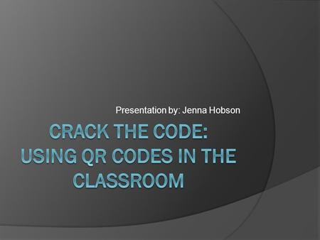 "Presentation by: Jenna Hobson. What are QR codes?  ""QR"" stands for ""quick response""  Info can be linked to the code, so once scanned, you have access."