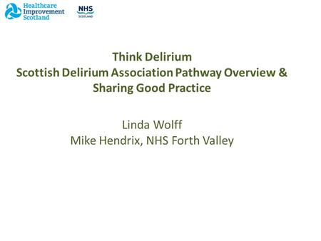 Think Delirium Scottish Delirium Association Pathway Overview & Sharing Good Practice Linda Wolff Mike Hendrix, NHS Forth Valley.