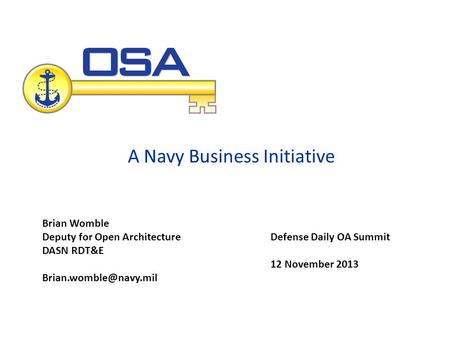 A Navy Business Initiative Defense Daily OA Summit 12 November 2013 Brian Womble Deputy for Open Architecture DASN RDT&E