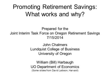Promoting Retirement Savings: What works and why? Prepared for the Joint Interim Task Force on Oregon Retirement Savings 7/15/2014 John Chalmers Lundquist.