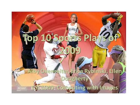 Top 10 Sports Plays of 2009 Alby Oxenreiter, Erica Rybinski, Ellen Dougherty CSC1040- Computing with Images.