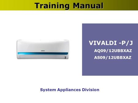 System Appliances Division Training Manual VIVALDI -P/J AQ09/12UBBXAZ AS09/12UBBXAZ.