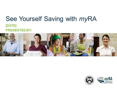 See Yourself Saving with myRA [DATE] PRESENTED BY: