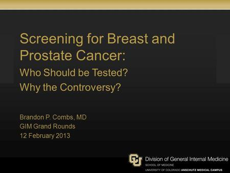 Screening for Breast and Prostate Cancer: Who Should be Tested? Why the Controversy? Brandon P. Combs, MD GIM Grand Rounds 12 February 2013.