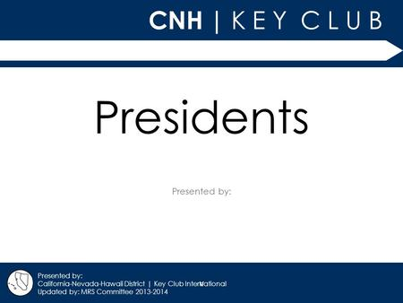 V CNH | K E Y C L U B Presented by: California-Nevada-Hawaii District | Key Club International Updated by: MRS Committee 2013-2014 Presidents.