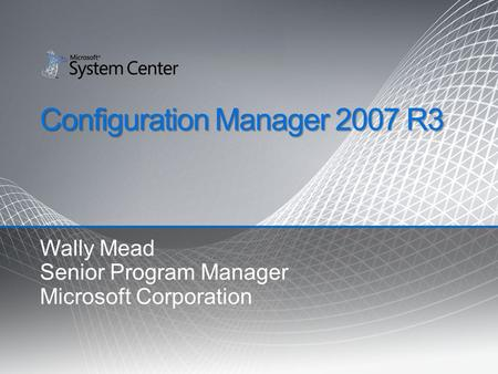 Configuration Manager 2007 R3 Wally Mead Senior Program Manager Microsoft Corporation.