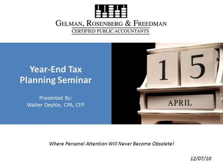 Where Personal Attention Will Never Become Obsolete! Year-End Tax Planning Seminar Presented By: Walter Deyhle, CPA, CFP 12/07/10.