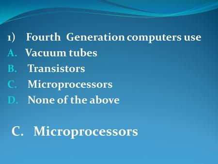 1) Fourth Generation computers use A. Vacuum tubes B. Transistors C. Microprocessors D. None of the above C. Microprocessors.