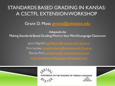 STANDARDS BASED GRADING IN KANSAS: A CSCTFL EXTENSION WORKSHOP Jenni Highfill Kim Lackey.