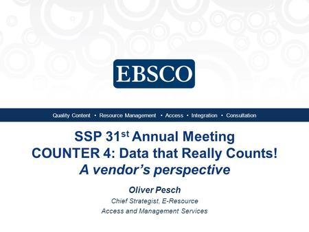 Quality Content Resource Management Access Integration Consultation SSP 31 st Annual Meeting COUNTER 4: Data that Really Counts! A vendor's perspective.