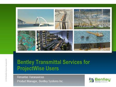 © 2011 Bentley Systems, Incorporated Rimantas Varanavicius Product Manager, Bentley Systems Inc. Bentley Transmittal Services for ProjectWise Users.