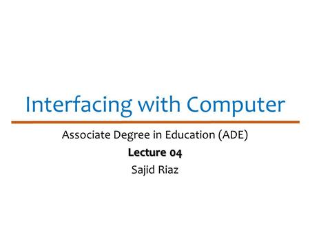 Interfacing with Computer Associate Degree in Education (ADE) Lecture 04 Sajid Riaz.