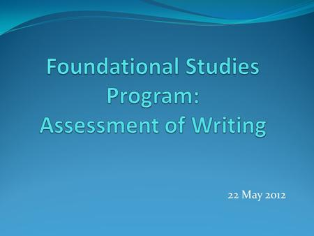 22 May 2012. Session Overview Purposes: Provide an overview of the assessment plan for Foundational Studies Discuss Phase I of the assessment plan – assessing.