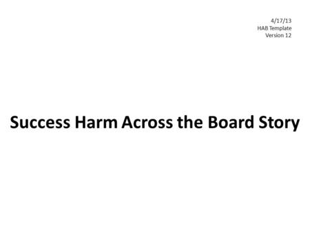 Success Harm Across the Board Story 4/17/13 HAB Template Version 12.