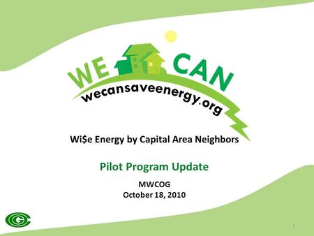 Wi$e Energy by Capital Area Neighbors Pilot Program Update MWCOG October 18, 2010 1.