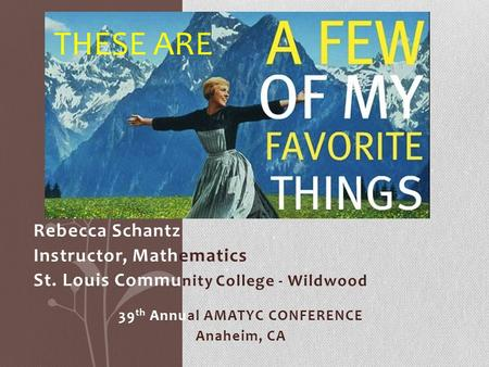 Rebecca Schantz Instructor, Mathematics St. Louis Commu nity College - Wildwood 39 th Annual AMATYC CONFERENCE Anaheim, CA THESE ARE.