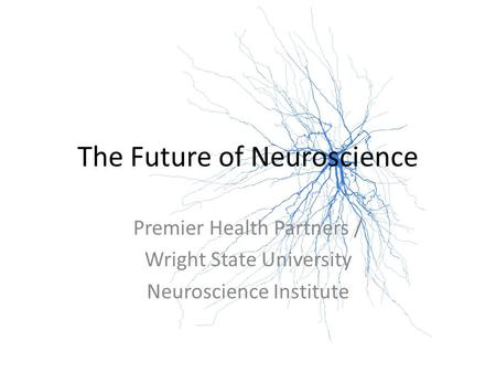 The Future of Neuroscience Premier Health Partners / Wright State University Neuroscience Institute.