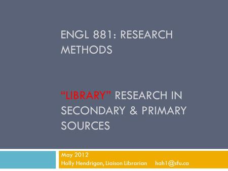 "ENGL 881: RESEARCH METHODS ""LIBRARY"" RESEARCH IN SECONDARY & PRIMARY SOURCES May 2012 Holly Hendrigan, Liaison Librarian"