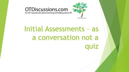Initial Assessments – as a conversation not a quiz.