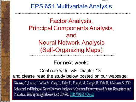 1 EPS 651 Multivariate Analysis Factor Analysis, Principal Components Analysis, and Neural Network Analysis (Self-Organizing Maps) For next week: Ninness,
