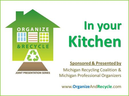 Copyright © 2010. www.OrganizeAndRecycle.com In your Kitchen Sponsored & Presented by Michigan Recycling Coalition & Michigan Professional Organizers www.OrganizeAndRecycle.com.