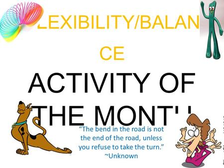 "FL EXIBILITY/BALAN CE ACTIVITY OF THE MONTH ""The bend in the road is not the end of the road, unless you refuse to take the turn."" ~Unknown."