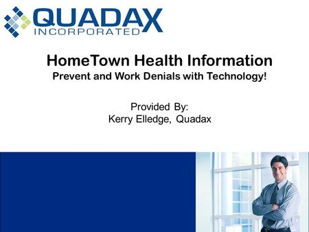 HomeTown Health Information Prevent and Work Denials with Technology! Provided By: Kerry Elledge, Quadax.