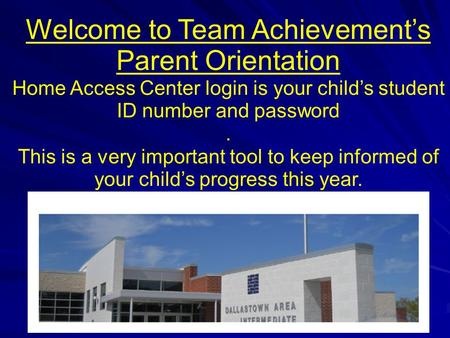 Welcome to Team Achievement's Parent Orientation Home Access Center login is your child's student ID number and password. This is a very important tool.