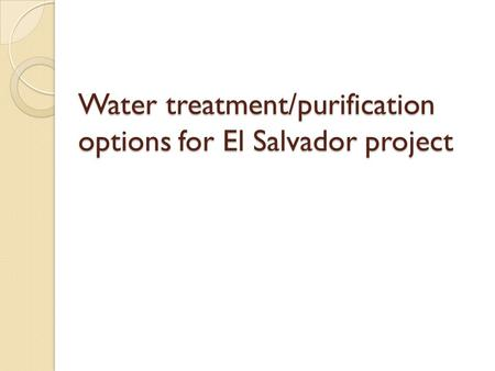 Water treatment/purification options for El Salvador project.