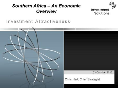 03 October 2013 Investment Attractiveness Southern Africa – An Economic Overview.