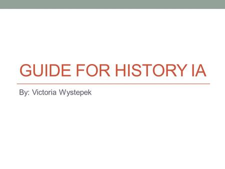 GUIDE FOR HISTORY IA By: Victoria Wystepek. Step 1: Pick a topic Inspiration comes from everywhere, but usually the best ideas arise from spontaneity.