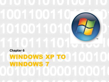 WINDOWS XP TO WINDOWS 7 Chapter 6. Compare Windows 7.