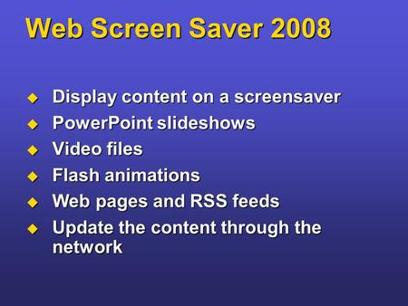 Web Screen Saver 2008  Display content on a screensaver  PowerPoint slideshows  Video files  Flash animations  Web pages and RSS feeds  Update the.