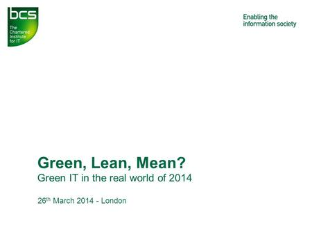 Green IT in the real world of 2014 Green, Lean, Mean? 26 th March 2014 - London.