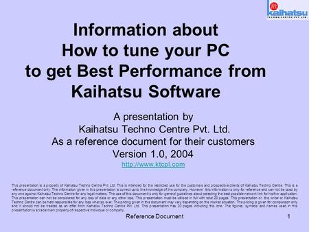 Reference Document1 Information about How to tune your PC to get Best Performance from Kaihatsu Software A presentation by Kaihatsu Techno Centre Pvt.