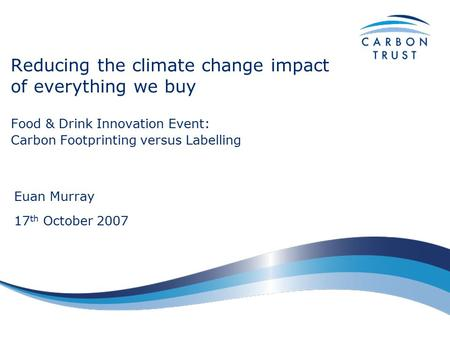 Reducing the climate change impact of everything we buy Food & Drink Innovation Event: Carbon Footprinting versus Labelling Euan Murray 17 th October 2007.