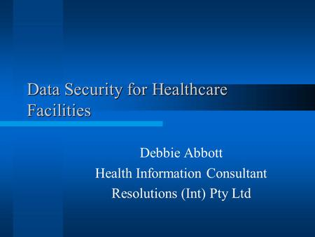 Data Security for Healthcare Facilities Debbie Abbott Health Information Consultant Resolutions (Int) Pty Ltd.