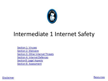 Intermediate 1 Internet Safety Section 1: Viruses Section 2: Malware Section 3: Other Internet Threats Section 4: Internet Defences Section5: Legal Aspects.