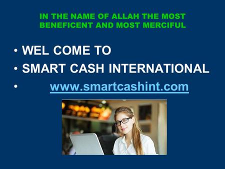 IN THE NAME OF ALLAH THE MOST BENEFICENT AND MOST MERCIFUL WEL COME TO SMART CASH INTERNATIONAL www.smartcashint.com.