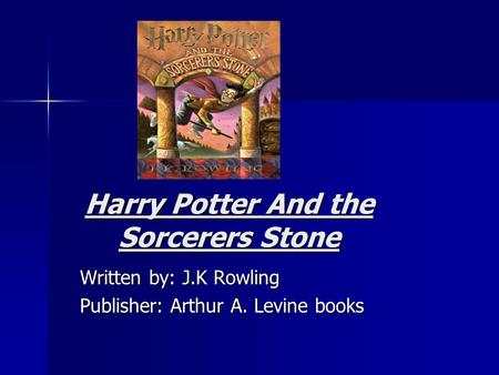 Harry Potter And the Sorcerers Stone Written by: J.K Rowling Publisher: Arthur A. Levine books.