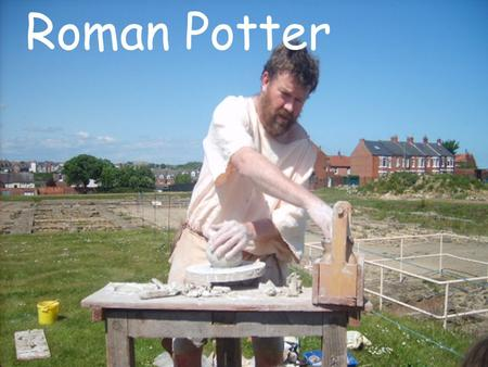 Roman Potter. During Roman times Potters were very important as there were no factories to produce cups, plates, pots and jars. Every item had to be handmade.